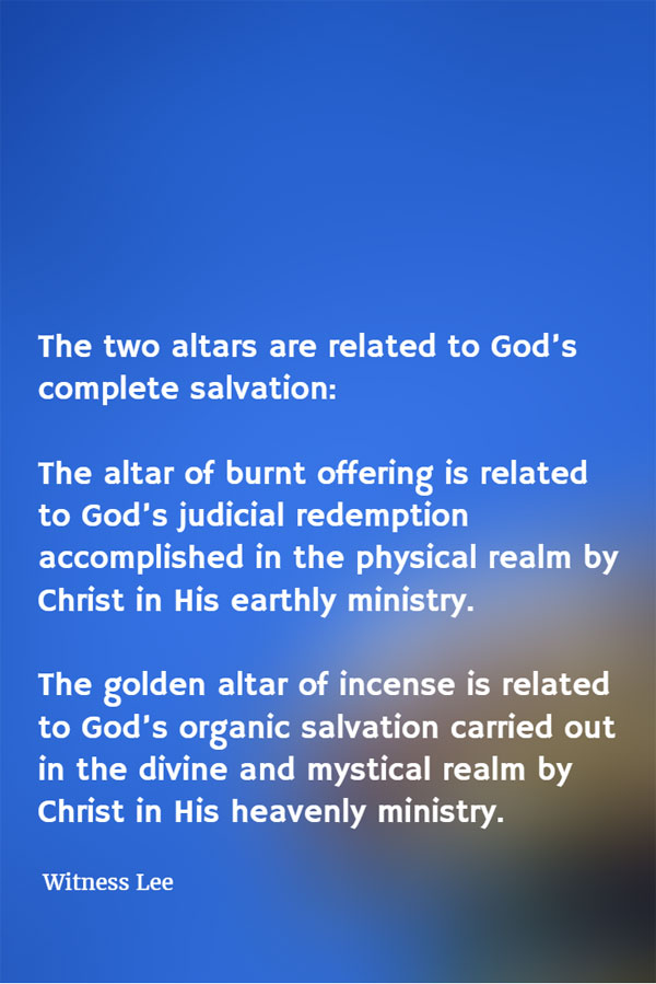 The two altars are related to God's complete salvation: The altar of burnt offering is related to God's judicial redemption accomplished in the physical realm by Christ in His earthly ministry. The golden altar of incense is related to God's organic salvation carried out in the divine and mystical realm by Christ in His heavenly ministry. Witness Lee
