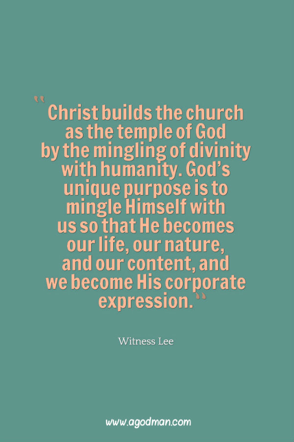 Christ builds the church as the temple of God by the mingling of divinity with humanity. God's unique purpose is to mingle Himself with us so that He becomes our life, our nature, and our content, and we become His corporate expression. Witness Lee