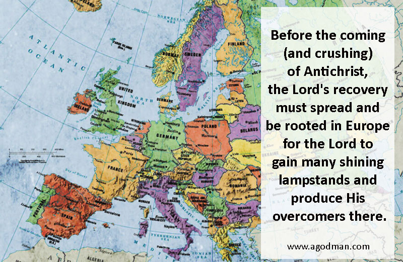 Before the coming (and crushing) of Antichrist, the Lord's recovery must spread and be rooted in Europe for the Lord to gain many shining lampstands and produce His overcomers there.