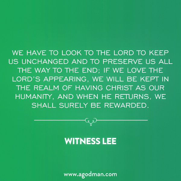 We have to look to the Lord to keep us unchanged and to preserve us all the way to the end; if we love the Lord's appearing, we will be kept in the realm of having Christ as our humanity, and when He returns, we shall surely be rewarded. Witness Lee