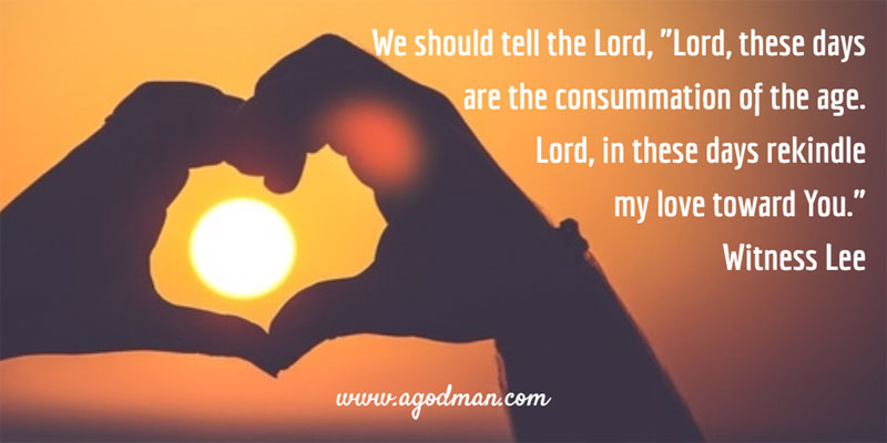 "We should tell the Lord, ""Lord, these days are the consummation of the age. Lord, in these days rekindle my love toward You."" Witness Lee"