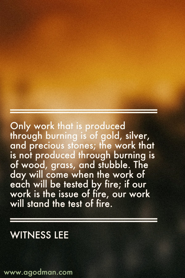 Only work that is produced through burning is of gold, silver, and precious stones; the work that is not produced through burning is of wood, grass, and stubble. The day will come when the work of each will be tested by fire; if our work is the issue of fire, our work will stand the test of fire. Witness Lee