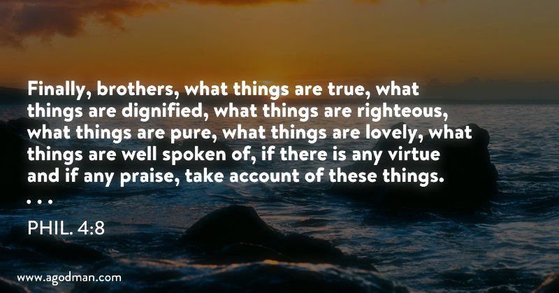 Phil. 4:8 Finally, brothers, what things are true, what things are dignified, what things are righteous, what things are pure, what things are lovely, what things are well spoken of, if there is any virtue and if any praise, take account of these things.