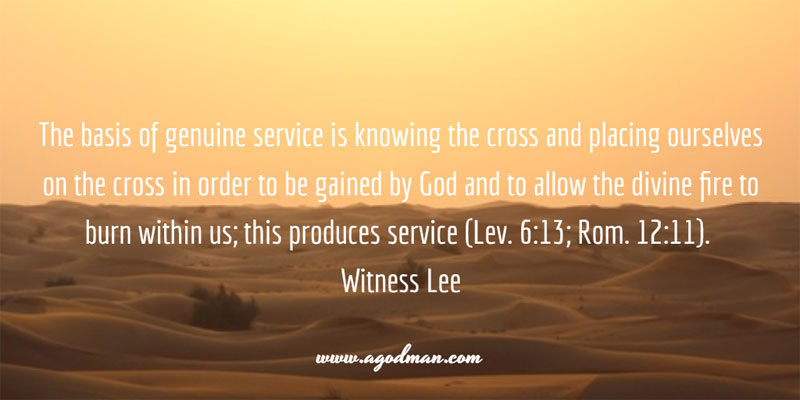 The basis of genuine service is knowing the cross and placing ourselves on the cross in order to be gained by God and to allow the divine fire to burn within us; this produces service (Lev. 6:13; Rom. 12:11). Witness Lee