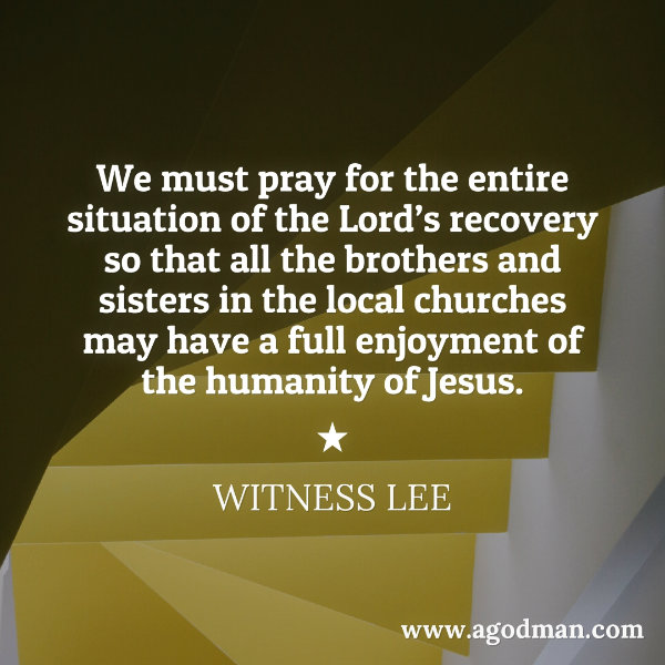 We must pray for the entire situation of the Lord's recovery so that all the brothers and sisters in the local churches may have a full enjoyment of the humanity of Jesus. Witness Lee
