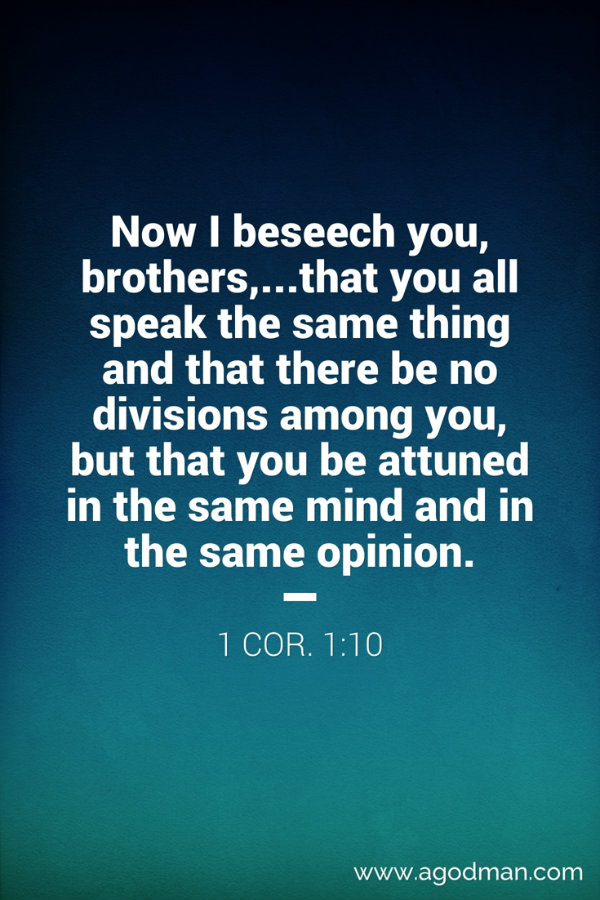 1 Cor. 1:10 Now I beseech you, brothers,...that you all speak the same thing and that there be no divisions among you, but that you be attuned in the same mind and in the same opinion.