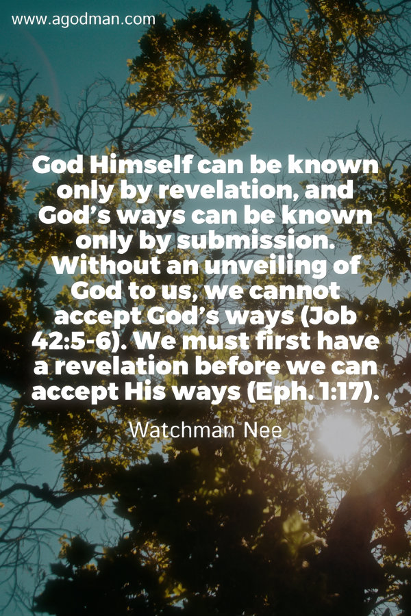 God Himself can be known only by revelation, and God's ways can be known only by submission. Without an unveiling of God to us, we cannot accept God's ways (Job 42:5-6). We must first have a revelation before we can accept His ways (Eph. 1:17). Watchman Nee