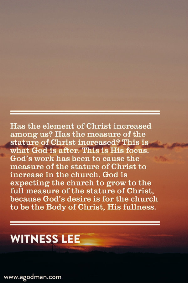Has the element of Christ increased among us? Has the measure of the stature of Christ increased? This is what God is after. This is His focus. God's work has been to cause the measure of the stature of Christ to increase in the church. God is expecting the church to grow to the full measure of the stature of Christ, because God's desire is for the church to be the Body of Christ, His fullness. Witness Lee