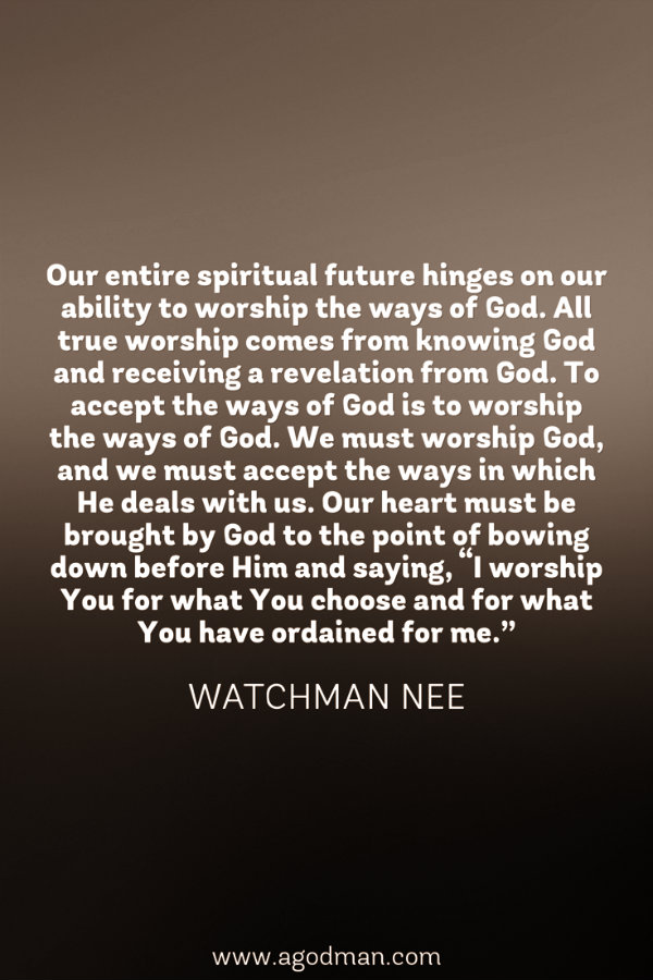 """Our entire spiritual future hinges on our ability to worship the ways of God. All true worship comes from knowing God and receiving a revelation from God. To accept the ways of God is to worship the ways of God. We must worship God, and we must accept the ways in which He deals with us. Our heart must be brought by God to the point of bowing down before Him and saying, """"I worship You for what You choose and for what You have ordained for me."""" Watchman Nee"""