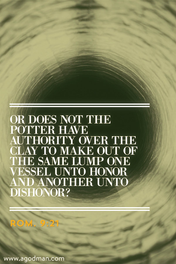 Rom. 9:21 Or does not the potter have authority over the clay to make out of the same lump one vessel unto honor and another unto dishonor?