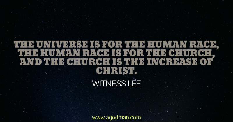 The universe is for the human race, the human race is for the church, and the church is the increase of Christ. Witness Lee