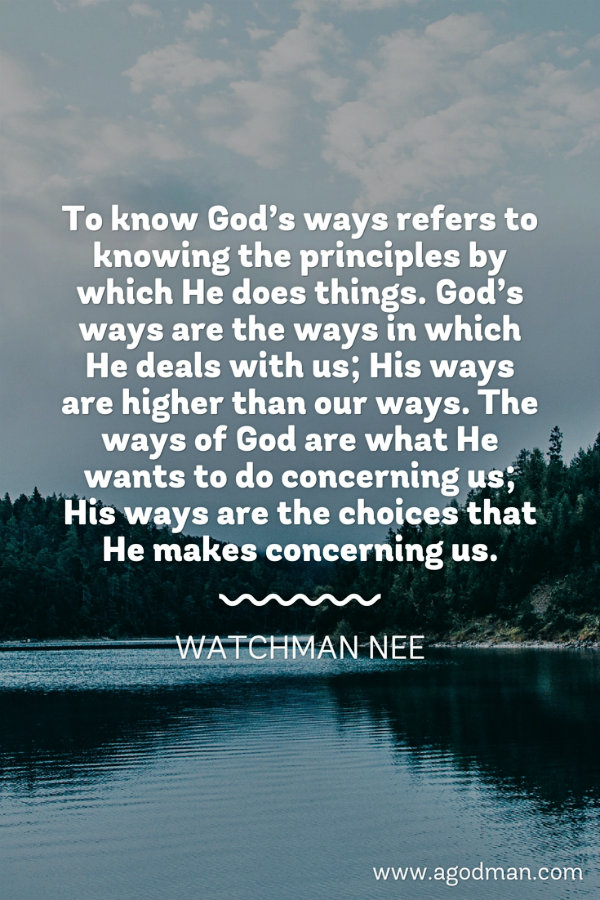 To know God's ways refers to knowing the principles by which He does things. God's ways are the ways in which He deals with us; His ways are higher than our ways. The ways of God are what He wants to do concerning us; His ways are the choices that He makes concerning us. Watchman Nee