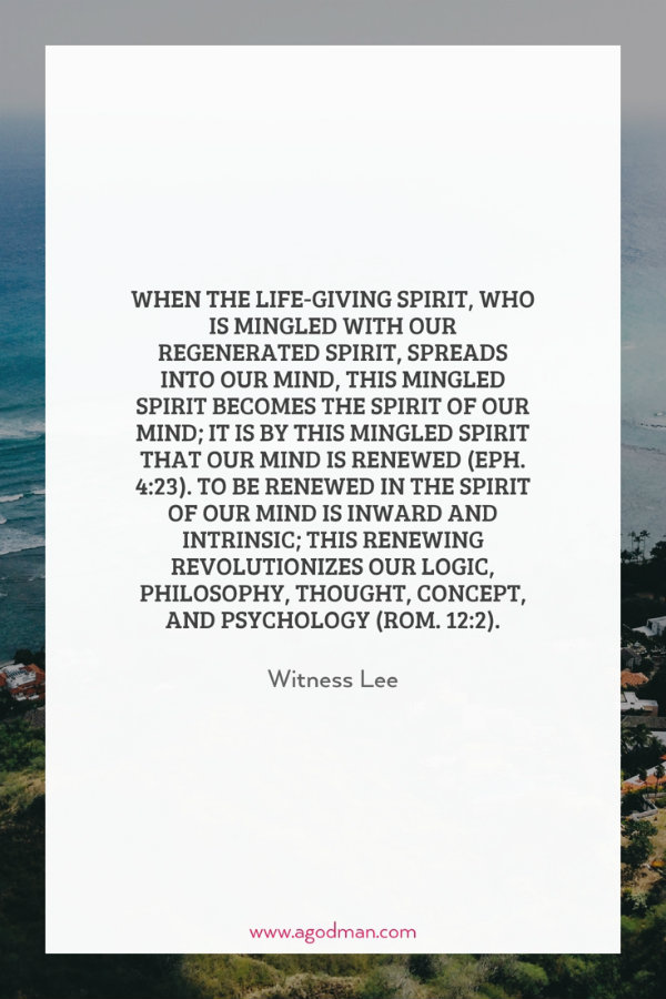 When the life-giving Spirit, who is mingled with our regenerated spirit, spreads into our mind, this mingled spirit becomes the spirit of our mind; it is by this mingled spirit that our mind is renewed (Eph. 4:23). To be renewed in the spirit of our mind is inward and intrinsic; this renewing revolutionizes our logic, philosophy, thought, concept, and psychology (Rom. 12:2). Witness Lee