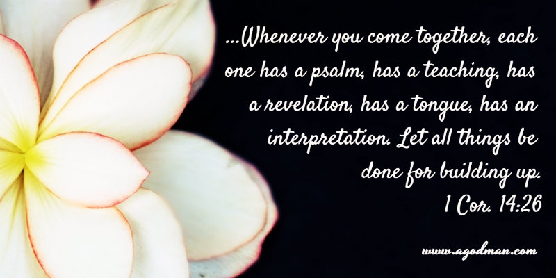 1 Cor. 14:26 ...Whenever you come together, each one has a psalm, has a teaching, has a revelation, has a tongue, has an interpretation. Let all things be done for building up.