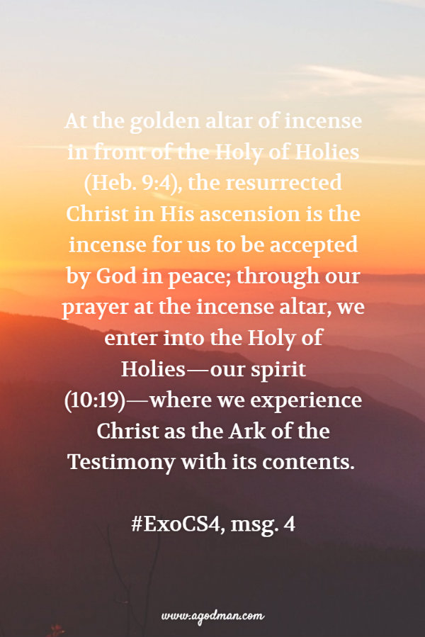 At the golden altar of incense in front of the Holy of Holies (Heb. 9:4), the resurrected Christ in His ascension is the incense for us to be accepted by God in peace; through our prayer at the incense altar, we enter into the Holy of Holies—our spirit (10:19)—where we experience Christ as the Ark of the Testimony with its contents. #ExoCS4, msg. 4