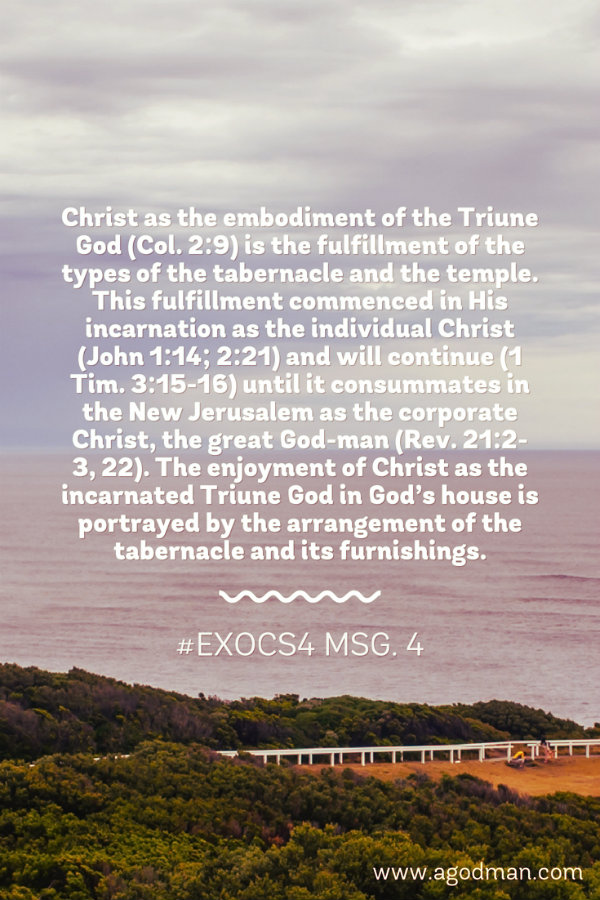 Christ as the embodiment of the Triune God (Col. 2:9) is the fulfillment of the types of the tabernacle and the temple. This fulfillment commenced in His incarnation as the individual Christ (John 1:14; 2:21) and will continue (1 Tim. 3:15-16) until it consummates in the New Jerusalem as the corporate Christ, the great God-man (Rev. 21:2-3, 22). The enjoyment of Christ as the incarnated Triune God in God's house is portrayed by the arrangement of the tabernacle and its furnishings. #ExoCS4 msg. 4