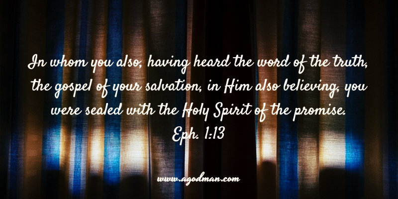 Eph. 1:13 In whom you also, having heard the word of the truth, the gospel of your salvation, in Him also believing, you were sealed with the Holy Spirit of the promise.