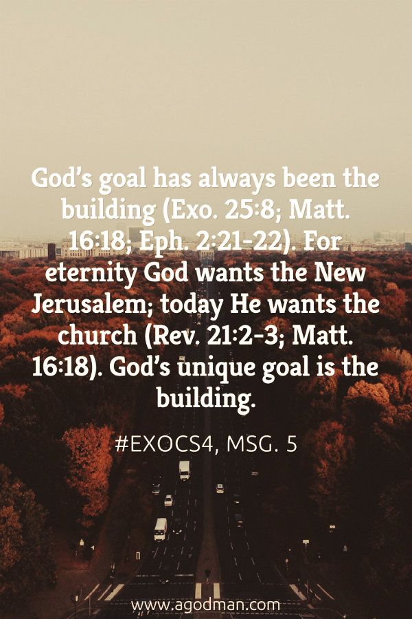 God's goal has always been the building (Exo. 25:8; Matt. 16:18; Eph. 2:21-22). For eternity God wants the New Jerusalem; today He wants the church (Rev. 21:2-3; Matt. 16:18). God's unique goal is the building. #ExoCS4, msg. 5