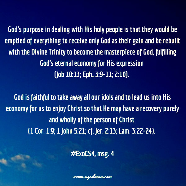 God's purpose in dealing with His holy people is that they would be emptied of everything to receive only God as their gain and be rebuilt with the Divine Trinity to become the masterpiece of God, fulfilling God's eternal economy for His expression (Job 10:13; Eph. 3:9-11; 2:10). God is faithful to take away all our idols and to lead us into His economy for us to enjoy Christ so that He may have a recovery purely and wholly of the person of Christ (1 Cor. 1:9; 1 John 5:21; cf. Jer. 2:13; Lam. 3:22-24). #ExoCS4, msg. 4