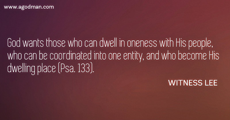 God wants those who can dwell in oneness with His people, who can be coordinated into one entity, and who become His dwelling place (Psa. 133). Witness Lee