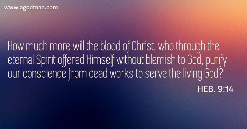 Heb. 9:14 How much more will the blood of Christ, who through the eternal Spirit offered Himself without blemish to God, purify our conscience from dead works to serve the living God?