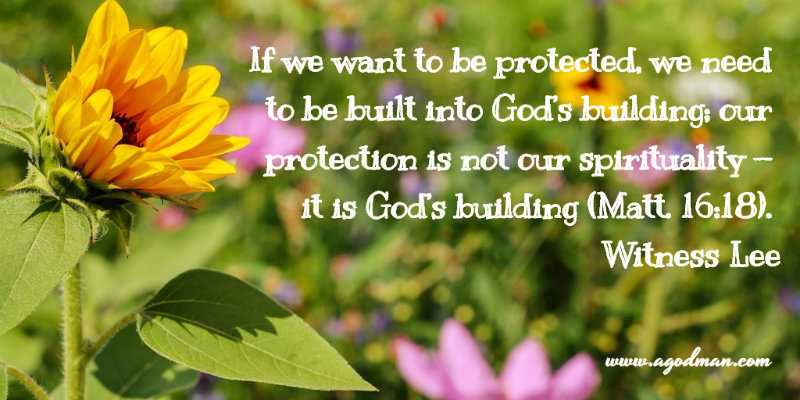 If we want to be protected, we need to be built into God's building; our protection is not our spirituality — it is God's building (Matt. 16:18). Witness Lee