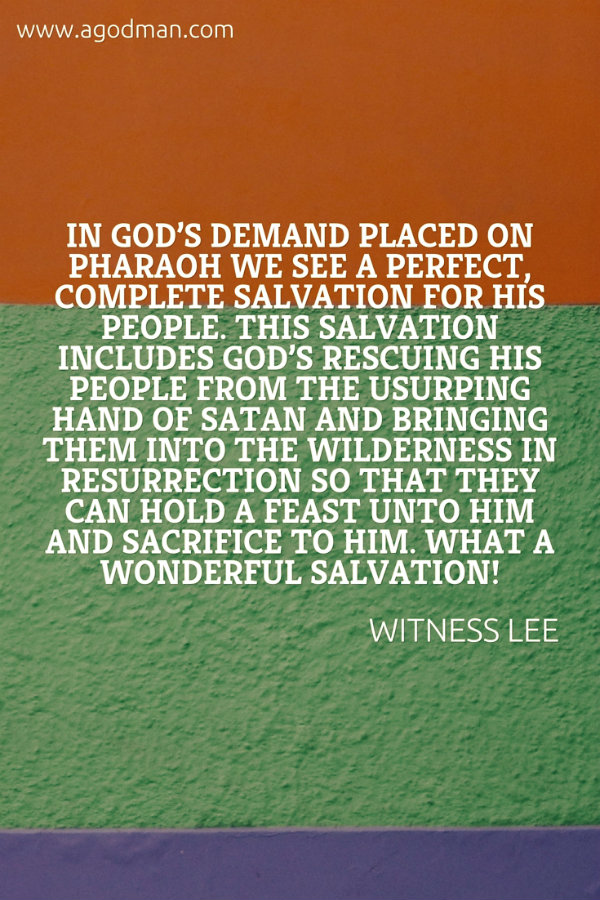In God's demand placed on Pharaoh we see a perfect, complete salvation for His people. This salvation includes God's rescuing His people from the usurping hand of Satan and bringing them into the wilderness in resurrection so that they can hold a feast unto Him and sacrifice to Him. What a wonderful salvation! Witness Lee