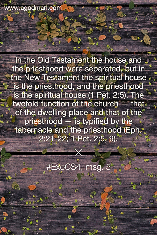 In the Old Testament the house and the priesthood were separated, but in the New Testament the spiritual house is the priesthood, and the priesthood is the spiritual house (1 Pet. 2:5). The twofold function of the church — that of the dwelling place and that of the priesthood — is typified by the tabernacle and the priesthood (Eph. 2:21-22; 1 Pet. 2:5, 9). #ExoCS4, msg. 5