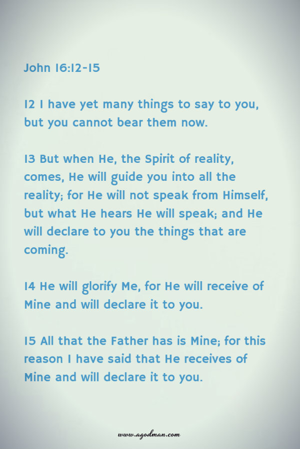 John 16:12-15 12 I have yet many things to say to you, but you cannot bear them now. 13 But when He, the Spirit of reality, comes, He will guide you into all the reality; for He will not speak from Himself, but what He hears He will speak; and He will declare to you the things that are coming. 14 He will glorify Me, for He will receive of Mine and will declare it to you. 15 All that the Father has is Mine; for this reason I have said that He receives of Mine and will declare it to you.