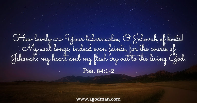 Psa. 84:1-2 How lovely are Your tabernacles, O Jehovah of hosts! My soul longs, indeed even faints, for the courts of Jehovah; my heart and my flesh cry out to the living God.