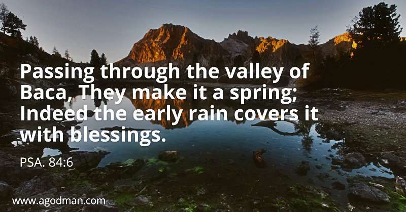 Psa. 84:6 Passing through the valley of Baca, They make it a spring; Indeed the early rain covers it with blessings.