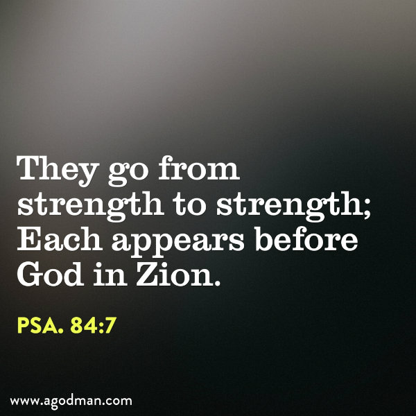 Psa. 84:7 They go from strength to strength; Each appears before God in Zion.