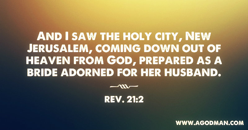 Rev. 21:2 And I saw the holy city, New Jerusalem, coming down out of heaven from God, prepared as a bride adorned for her husband.