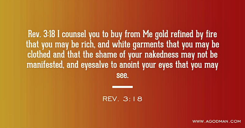 Rev. 3:18 I counsel you to buy from Me gold refined by fire that you may be rich, and white garments that you may be clothed and that the shame of your nakedness may not be manifested, and eyesalve to anoint your eyes that you may see.