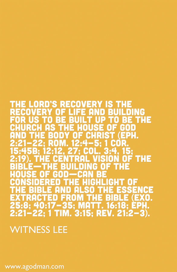 The Lord's recovery is the recovery of life and building for us to be built up to be the church as the house of God and the Body of Christ (Eph. 2:21-22; Rom. 12:4-5; 1 Cor. 15:45b; 12:12, 27; Col. 3:4, 15; 2:19). The central vision of the Bible—the building of the house of God—can be considered the highlight of the Bible and also the essence extracted from the Bible (Exo. 25:8; 40:17-35; Matt. 16:18; Eph. 2:21-22; 1 Tim. 3:15; Rev. 21:2-3). Witness Lee