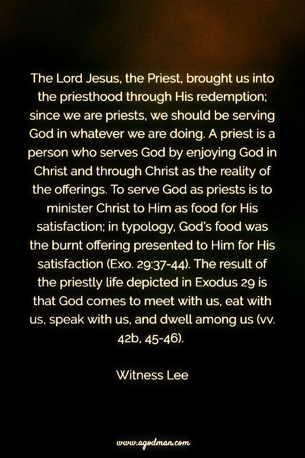 The Lord Jesus, the Priest, brought us into the priesthood through His redemption; since we are priests, we should be serving God in whatever we are doing. A priest is a person who serves God by enjoying God in Christ and through Christ as the reality of the offerings. To serve God as priests is to minister Christ to Him as food for His satisfaction; in typology, God's food was the burnt offering presented to Him for His satisfaction (Exo. 29:37-44). The result of the priestly life depicted in Exodus 29 is that God comes to meet with us, eat with us, speak with us, and dwell among us (vv. 42b, 45-46). Witness Lee