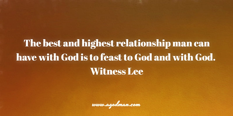 The best and highest relationship man can have with God is to feast to God and with God. Witness Lee