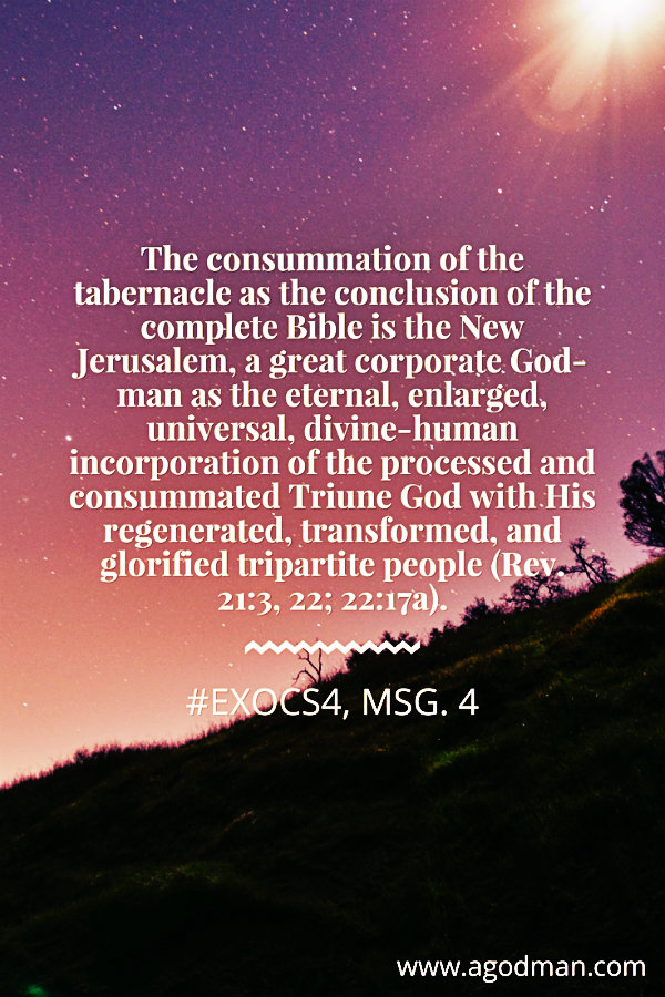 The consummation of the tabernacle as the conclusion of the complete Bible is the New Jerusalem, a great corporate God-man as the eternal, enlarged, universal, divine-human incorporation of the processed and consummated Triune God with His regenerated, transformed, and glorified tripartite people (Rev. 21:3, 22; 22:17a). #ExoCS4, msg. 4