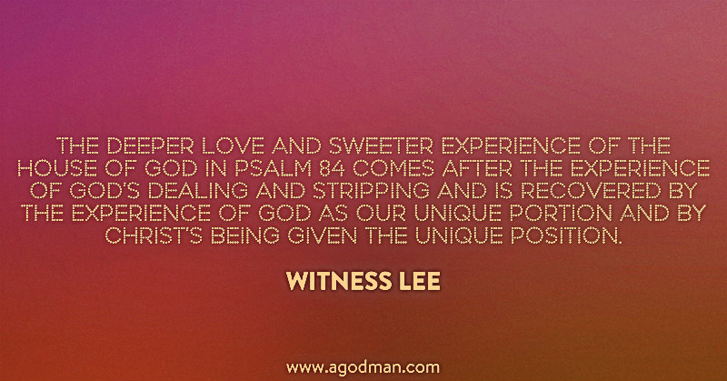 The deeper love and sweeter experience of the house of God in Psalm 84 comes after the experience of God's dealing and stripping and is recovered by the experience of God as our unique portion and by Christ's being given the unique position. Witness Lee