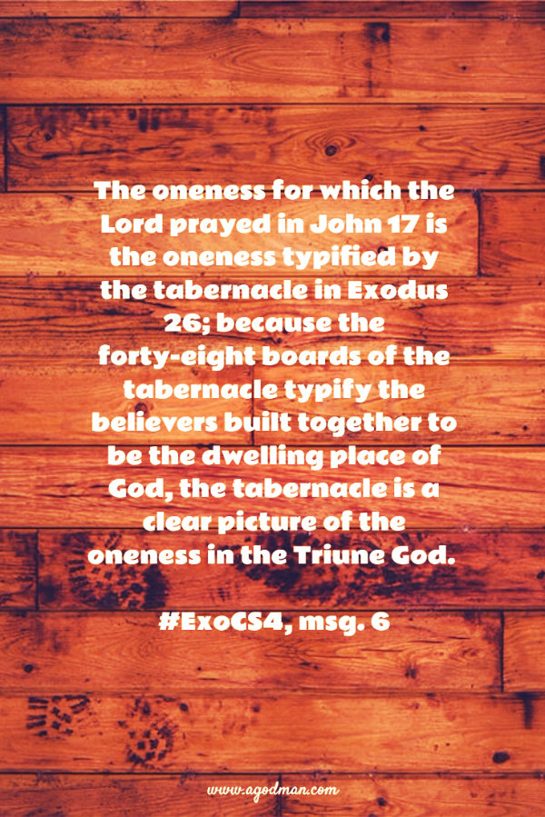 The oneness for which the Lord prayed in John 17 is the oneness typified by the tabernacle in Exodus 26; because the forty-eight boards of the tabernacle typify the believers built together to be the dwelling place of God, the tabernacle is a clear picture of the oneness in the Triune God. #ExoCS4, msg. 6