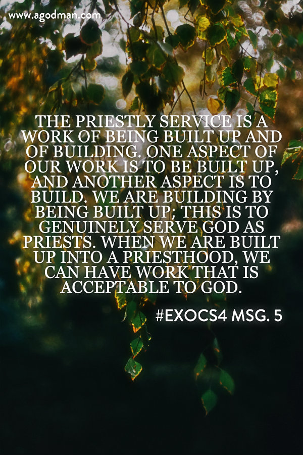 The priestly service is a work of being built up and of building. One aspect of our work is to be built up, and another aspect is to build. We are building by being built up; this is to genuinely serve God as priests. When we are built up into a priesthood, we can have work that is acceptable to God. #ExoCS4 msg. 5