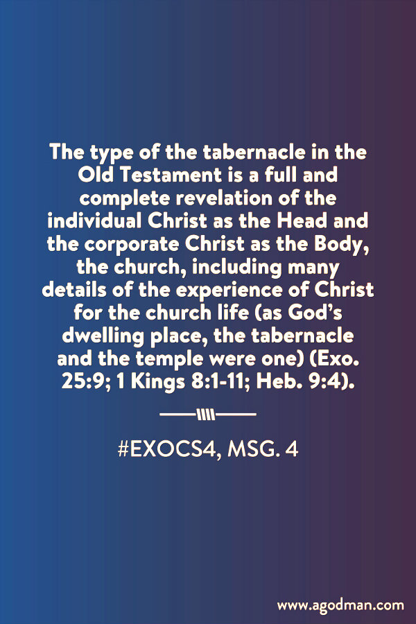 The type of the tabernacle in the Old Testament is a full and complete revelation of the individual Christ as the Head and the corporate Christ as the Body, the church, including many details of the experience of Christ for the church life (as God's dwelling place, the tabernacle and the temple were one) (Exo. 25:9; 1 Kings 8:1-11; Heb. 9:4). #ExoCS4, msg. 4