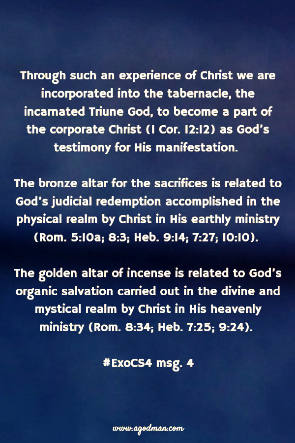 Through such an experience of Christ we are incorporated into the tabernacle, the incarnated Triune God, to become a part of the corporate Christ (1 Cor. 12:12) as God's testimony for His manifestation. The bronze altar for the sacrifices is related to God's judicial redemption accomplished in the physical realm by Christ in His earthly ministry (Rom. 5:10a; 8:3; Heb. 9:14; 7:27; 10:10). The golden altar of incense is related to God's organic salvation carried out in the divine and mystical realm by Christ in His heavenly ministry (Rom. 8:34; Heb. 7:25; 9:24). #ExoCS4 msg. 4