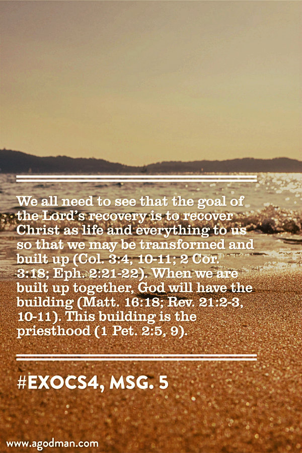 We all need to see that the goal of the Lord's recovery is to recover Christ as life and everything to us so that we may be transformed and built up (Col. 3:4, 10-11; 2 Cor. 3:18; Eph. 2:21-22). When we are built up together, God will have the building (Matt. 16:18; Rev. 21:2-3, 10-11). This building is the priesthood (1 Pet. 2:5, 9). #ExoCS4, msg. 5