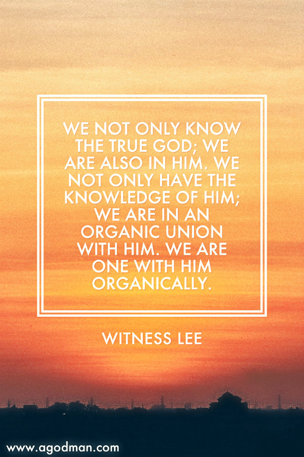 We not only know the true God; we are also in Him. We not only have the knowledge of Him; we are in an organic union with Him. We are one with Him organically. Witness Lee