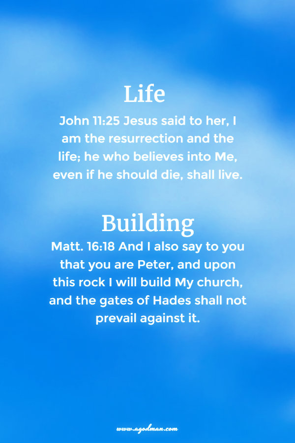 John 11:25 Jesus said to her, I am the resurrection and the life; he who believes into Me, even if he should die, shall live. Matt. 16:18 And I also say to you that you are Peter, and upon this rock I will build My church, and the gates of Hades shall not prevail against it.