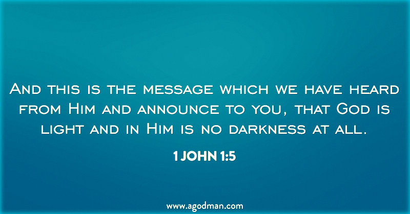 1 John 1:5 And this is the message which we have heard from Him and announce to you, that God is light and in Him is no darkness at all.