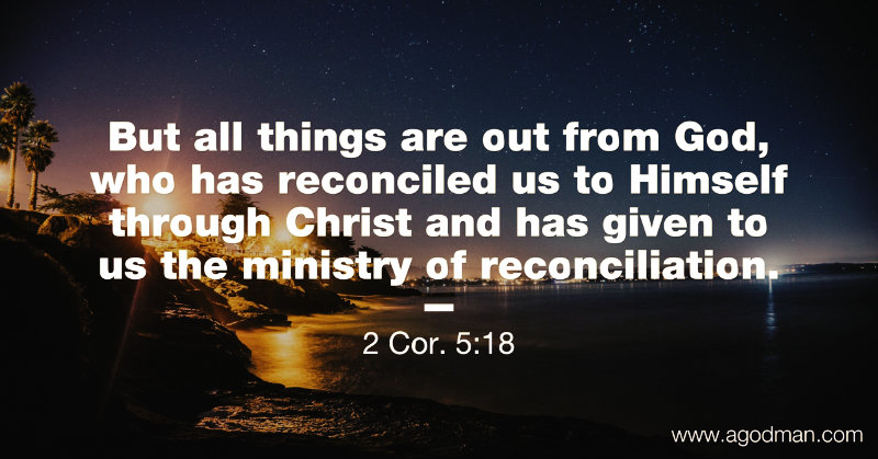 2 Cor. 5:18 But all things are out from God, who has reconciled us to Himself through Christ and has given to us the ministry of reconciliation.