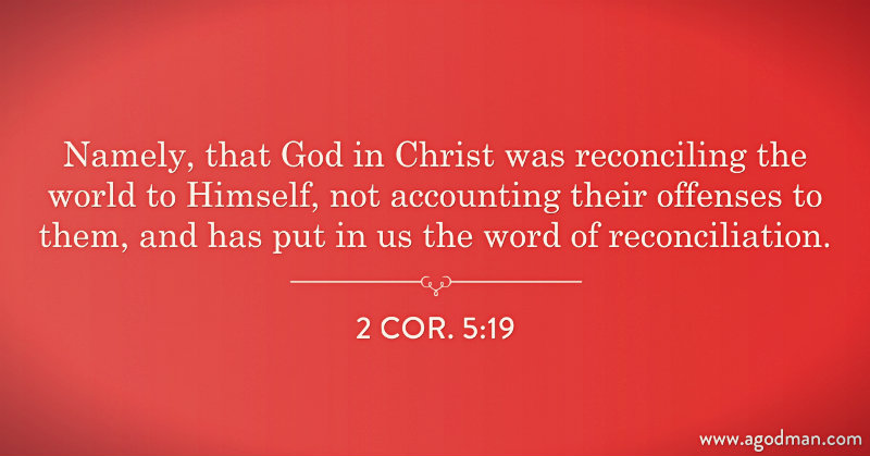 2 Cor. 5:19 Namely, that God in Christ was reconciling the world to Himself, not accounting their offenses to them, and has put in us the word of reconciliation.