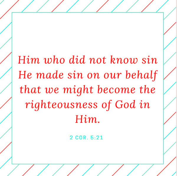 2 Cor. 5:21 Him who did not know sin He made sin on our behalf that we might become the righteousness of God in Him.